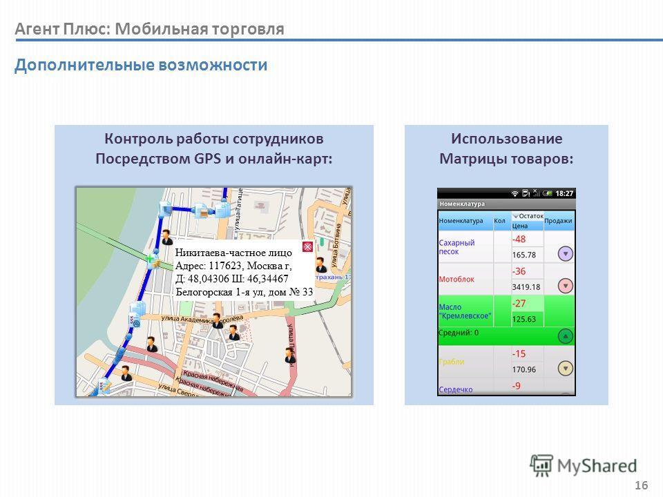 16 Контроль работы сотрудников Посредством GPS и онлайн-карт: Дополнительные возможности Использование Матрицы товаров: Агент Плюс: Мобильная торговля