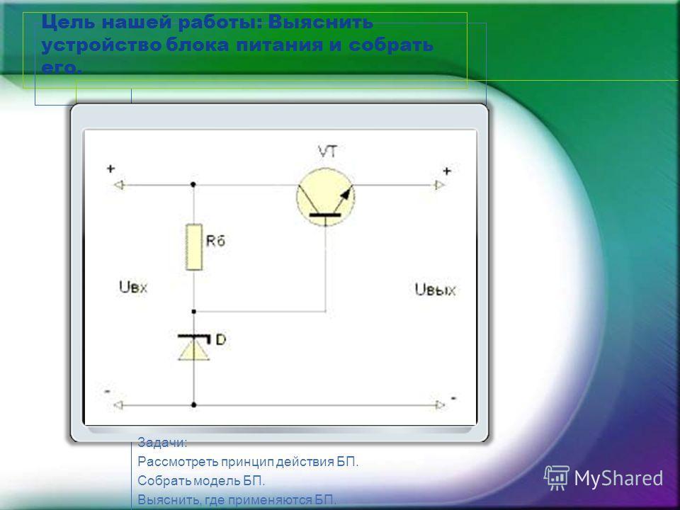Цель нашей работы: Выяснить устройство блока питания и собрать его. Задачи: Рассмотреть принцип действия БП. Собрать модель БП. Выяснить, где применяются БП.