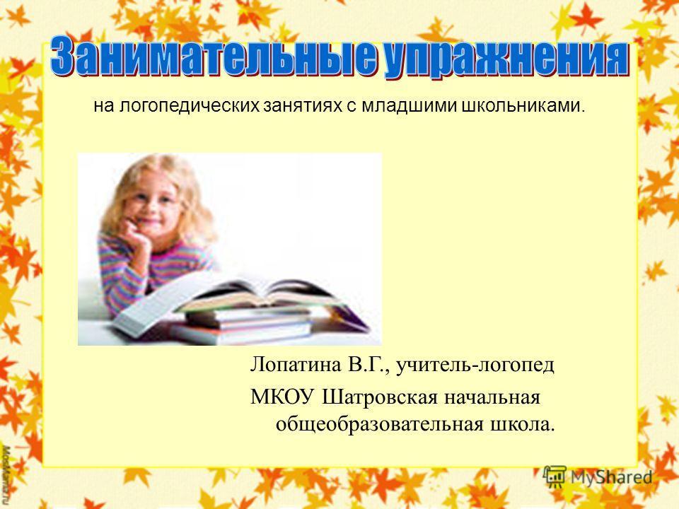 на логопедических занятиях с младшими школьниками. Лопатина В.Г., учитель-логопед МКОУ Шатровская начальная общеобразовательная школа.