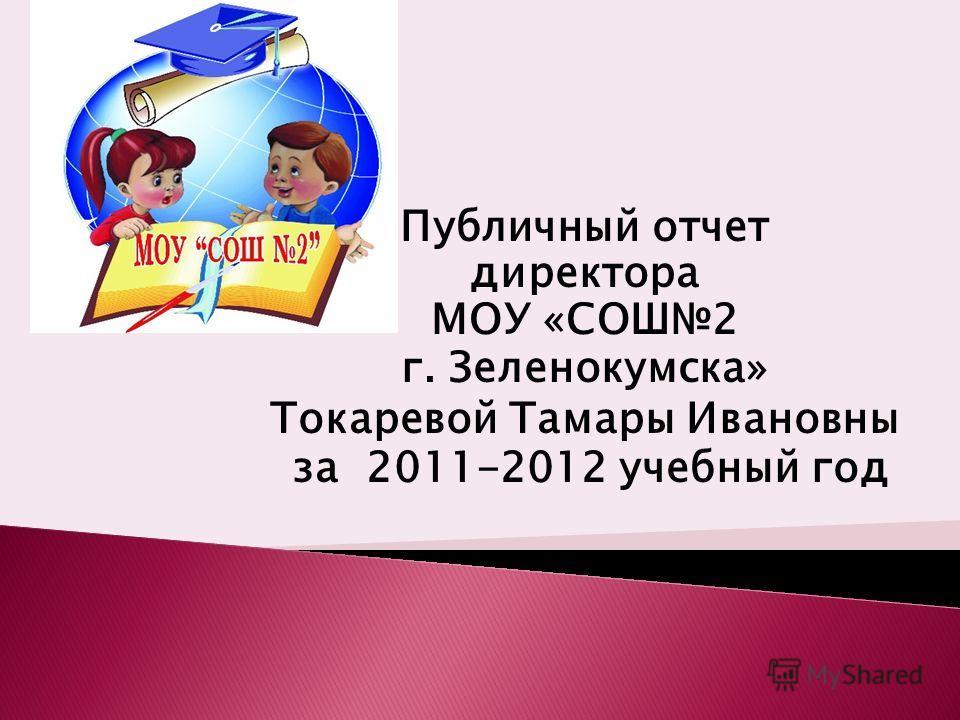 Публичный отчет директора МОУ «СОШ2 г. Зеленокумска» Токаревой Тамары Ивановны за 2011-2012 учебный год