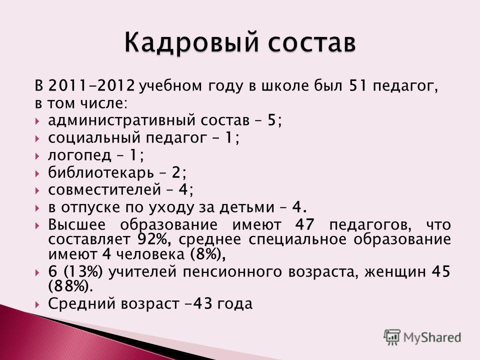 В 2011-2012 учебном году в школе был 51 педагог, в том числе: административный состав – 5; социальный педагог – 1; логопед – 1; библиотекарь – 2; совместителей – 4; в отпуске по уходу за детьми – 4. Высшее образование имеют 47 педагогов, что составля