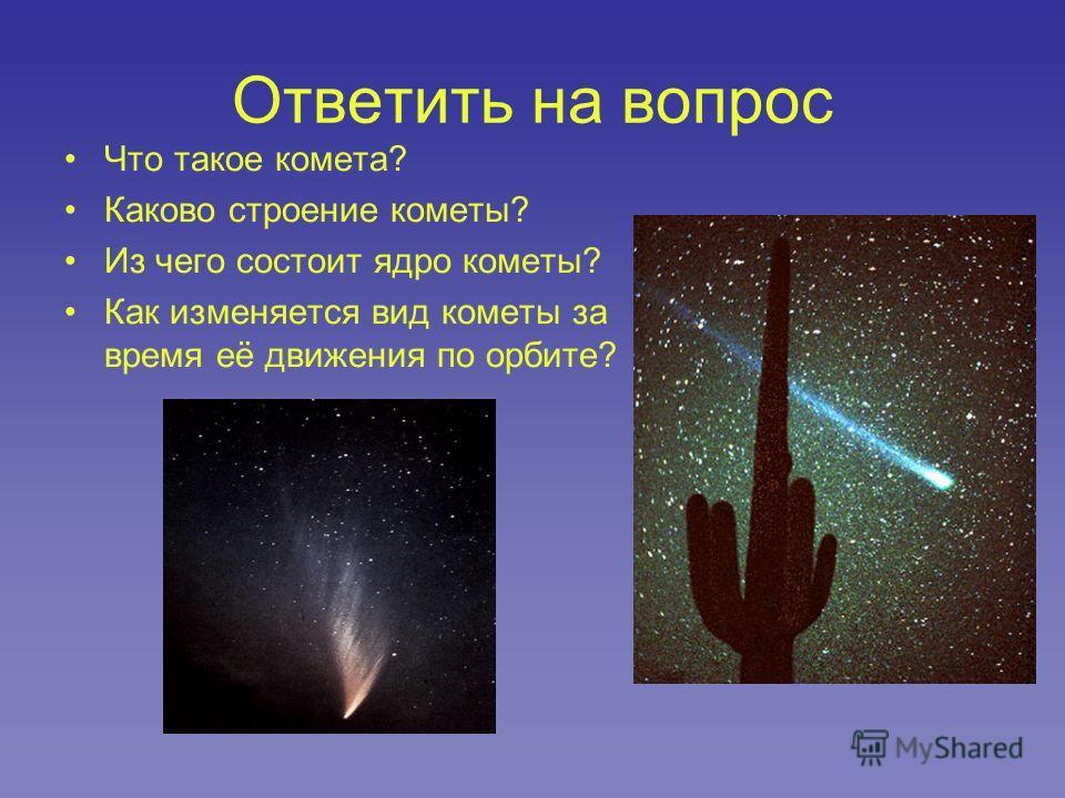 Ответить на вопрос Что такое комета? Каково строение кометы? Из чего состоит ядро кометы? Как изменяется вид кометы за время её движения по орбите?
