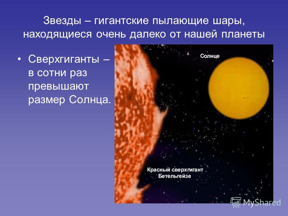 Звезды – гигантские пылающие шары, находящиеся очень далеко от нашей планеты Сверхгиганты – в сотни раз превышают размер Солнца.