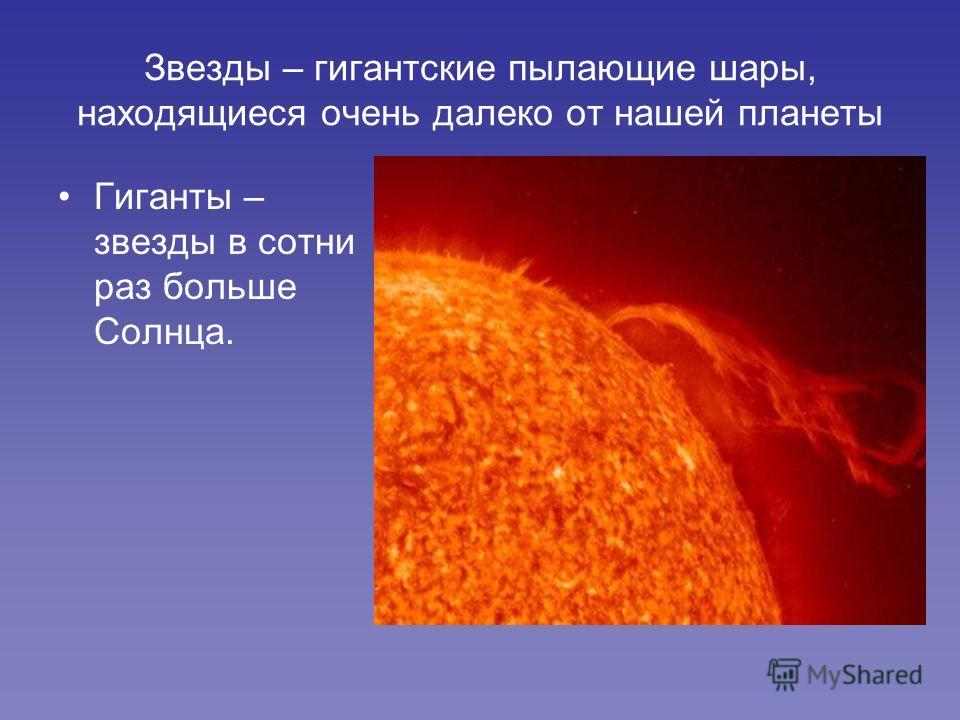 Звезды – гигантские пылающие шары, находящиеся очень далеко от нашей планеты Гиганты – звезды в сотни раз больше Солнца.