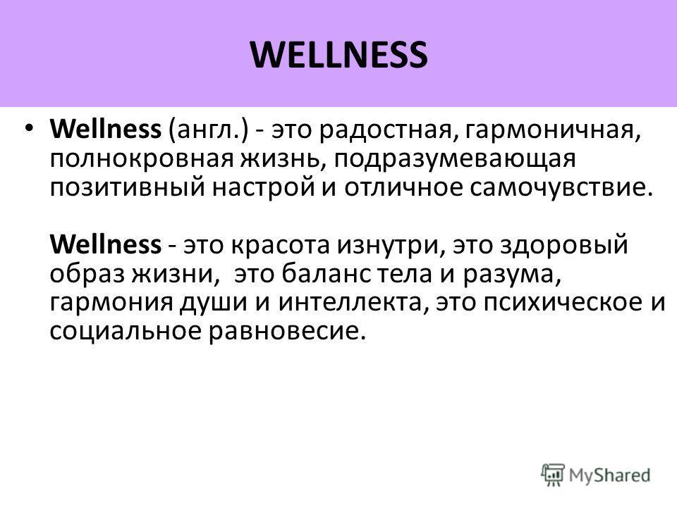 Wellness (англ.) - это радостная, гармоничная, полнокровная жизнь, подразумевающая позитивный настрой и отличное самочувствие. Wellness - это красота изнутри, это здоровый образ жизни, это баланс тела и разума, гармония души и интеллекта, это психиче