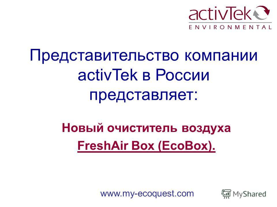 www.my-ecoquest.com Представительство компании activTek в России представляет: Новый очиститель воздуха FreshAir Box (EcoBox).