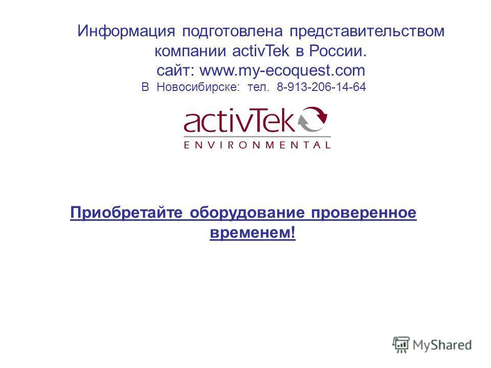 Информация подготовлена представительством компании activTek в России. cайт: www.my-ecoquest.com В Новосибирске: тел. 8-913-206-14-64 Приобретайте оборудование проверенное временем!