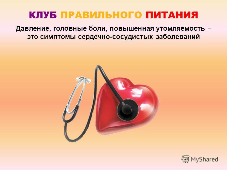 КЛУБ ПРАВИЛЬНОГО ПИТАНИЯ Давление, головные боли, повышенная утомляемость – это симптомы сердечно-сосудистых заболеваний