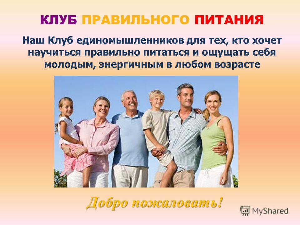 Наш Клуб единомышленников для тех, кто хочет научиться правильно питаться и ощущать себя молодым, энергичным в любом возрасте Добро пожаловать! КЛУБ ПРАВИЛЬНОГО ПИТАНИЯ