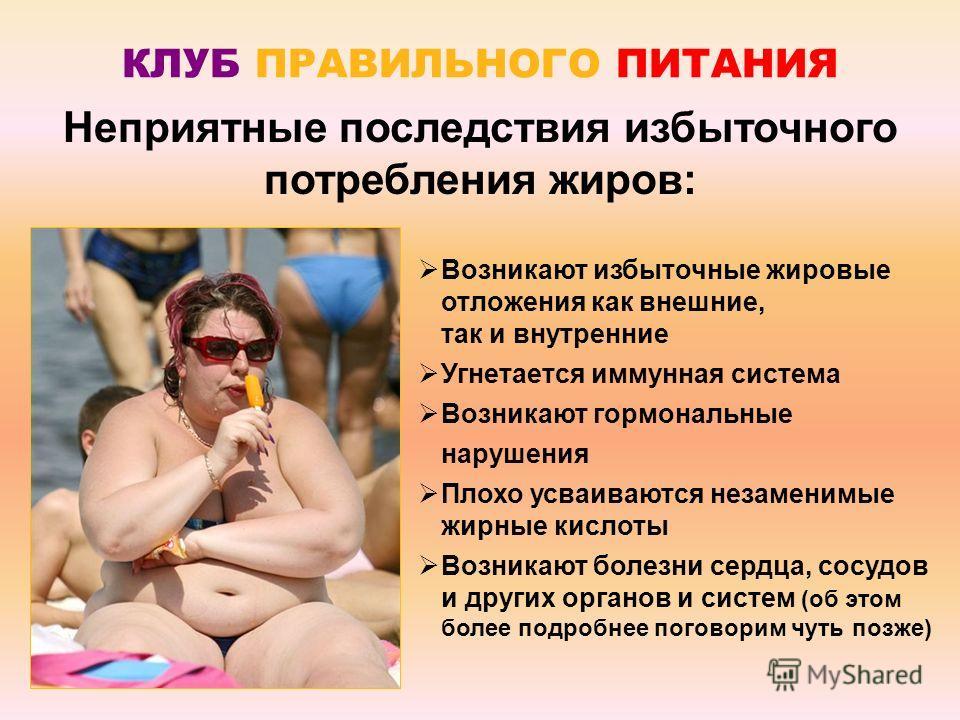 КЛУБ ПРАВИЛЬНОГО ПИТАНИЯ Неприятные последствия избыточного потребления жиров: Возникают избыточные жировые отложения как внешние, так и внутренние Угнетается иммунная система Возникают гормональные нарушения Плохо усваиваются незаменимые жирные кисл