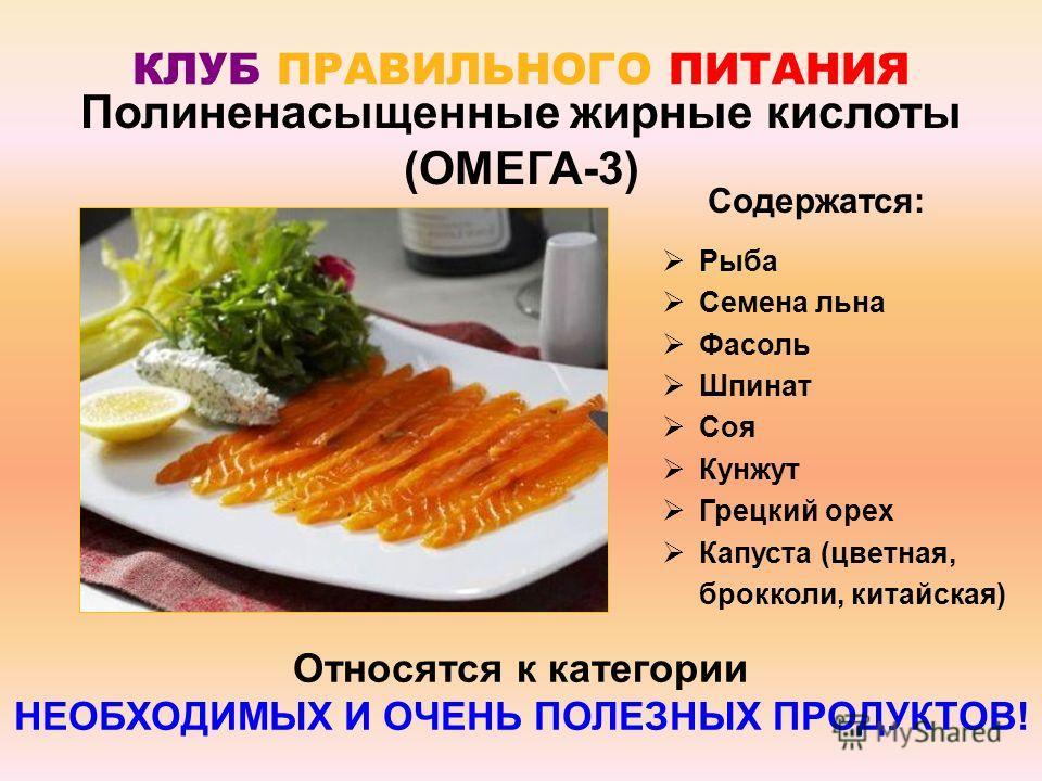 КЛУБ ПРАВИЛЬНОГО ПИТАНИЯ Полиненасыщенные жирные кислоты (ОМЕГА-3) Рыба Семена льна Фасоль Шпинат Соя Кунжут Грецкий орех Капуста (цветная, брокколи, китайская) Содержатся: Относятся к категории НЕОБХОДИМЫХ И ОЧЕНЬ ПОЛЕЗНЫХ ПРОДУКТОВ!