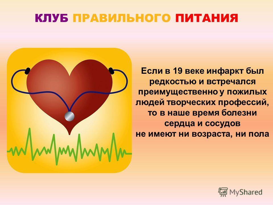 КЛУБ ПРАВИЛЬНОГО ПИТАНИЯ Если в 19 веке инфаркт был редкостью и встречался преимущественно у пожилых людей творческих профессий, то в наше время болезни сердца и сосудов не имеют ни возраста, ни пола
