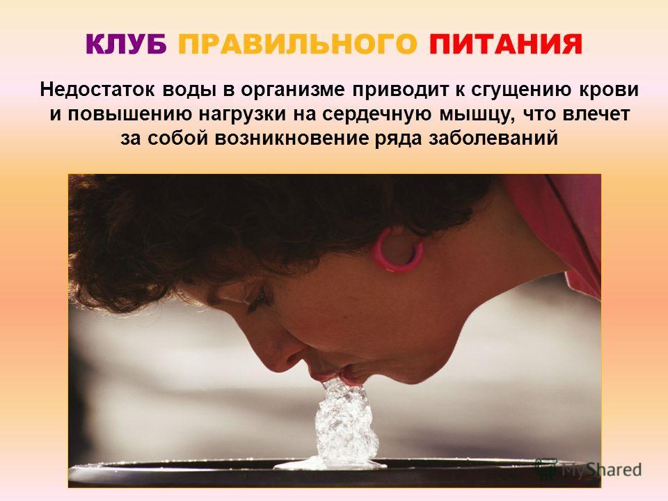 КЛУБ ПРАВИЛЬНОГО ПИТАНИЯ Недостаток воды в организме приводит к сгущению крови и повышению нагрузки на сердечную мышцу, что влечет за собой возникновение ряда заболеваний
