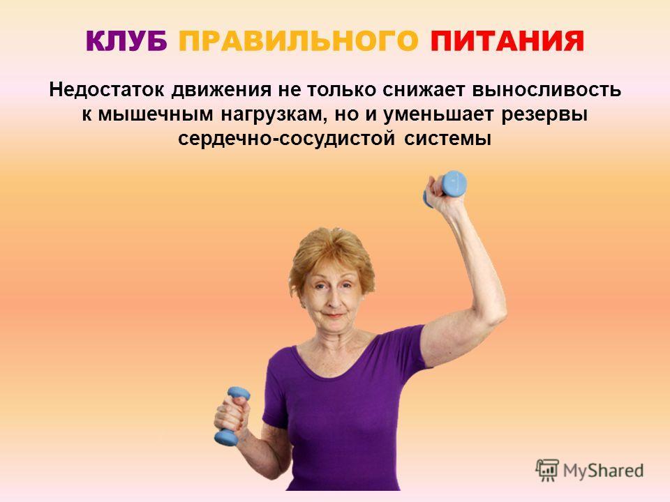 КЛУБ ПРАВИЛЬНОГО ПИТАНИЯ Недостаток движения не только снижает выносливость к мышечным нагрузкам, но и уменьшает резервы сердечно-сосудистой системы