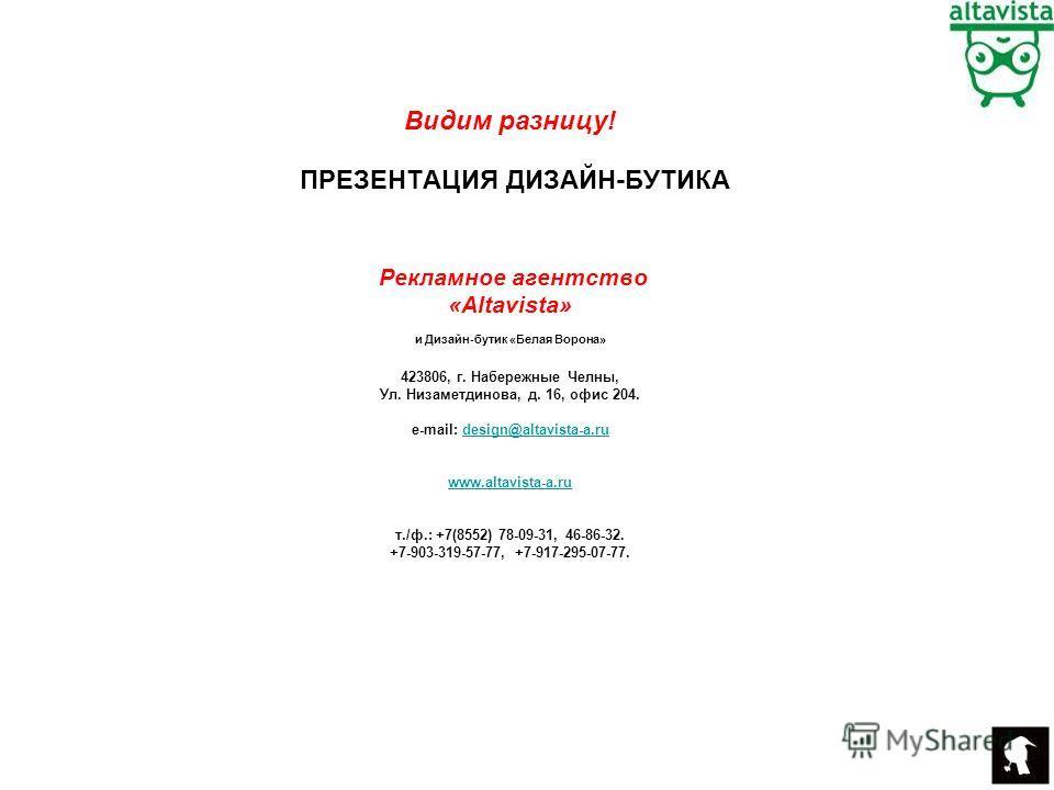ПРЕЗЕНТАЦИЯ ДИЗАЙН-БУТИКА Рекламное агентство «Altavista» и Дизайн-бутик «Белая Ворона» 423806, г. Набережные Челны, Ул. Низаметдинова, д. 16, офис 204. e-mail: design@altavista-a.rudesign@altavista-a.ru www.altavista-a.ru т./ф.: +7(8552) 78-09-31, 4