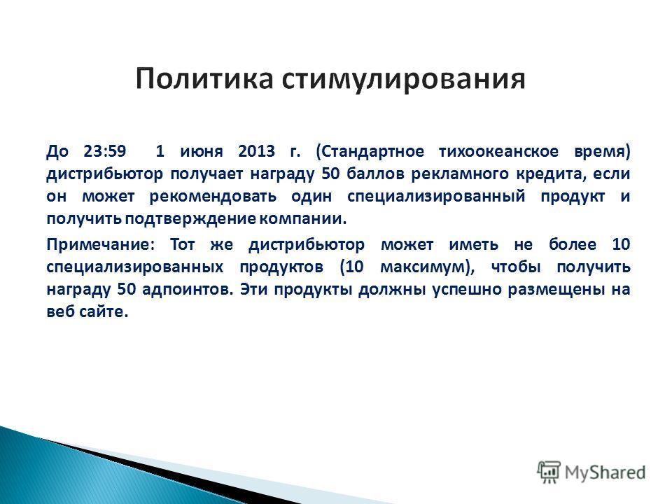 До 23:59 1 июня 2013 г. (Стандартное тихоокеанское время) дистрибьютор получает награду 50 баллов рекламного кредита, если он может рекомендовать один специализированный продукт и получить подтверждение компании. Примечание: Тот же дистрибьютор может