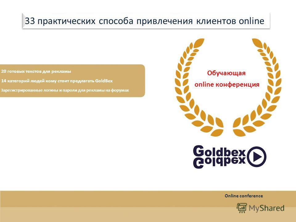 20 готовых текстов для рекламы 14 категорий людей кому стоит предлагать GoldBex Зарегистрированные логины и пароли для рекламы на форумах Обучающая online конференция 33 практических способа привлечения клиентов online Online conference