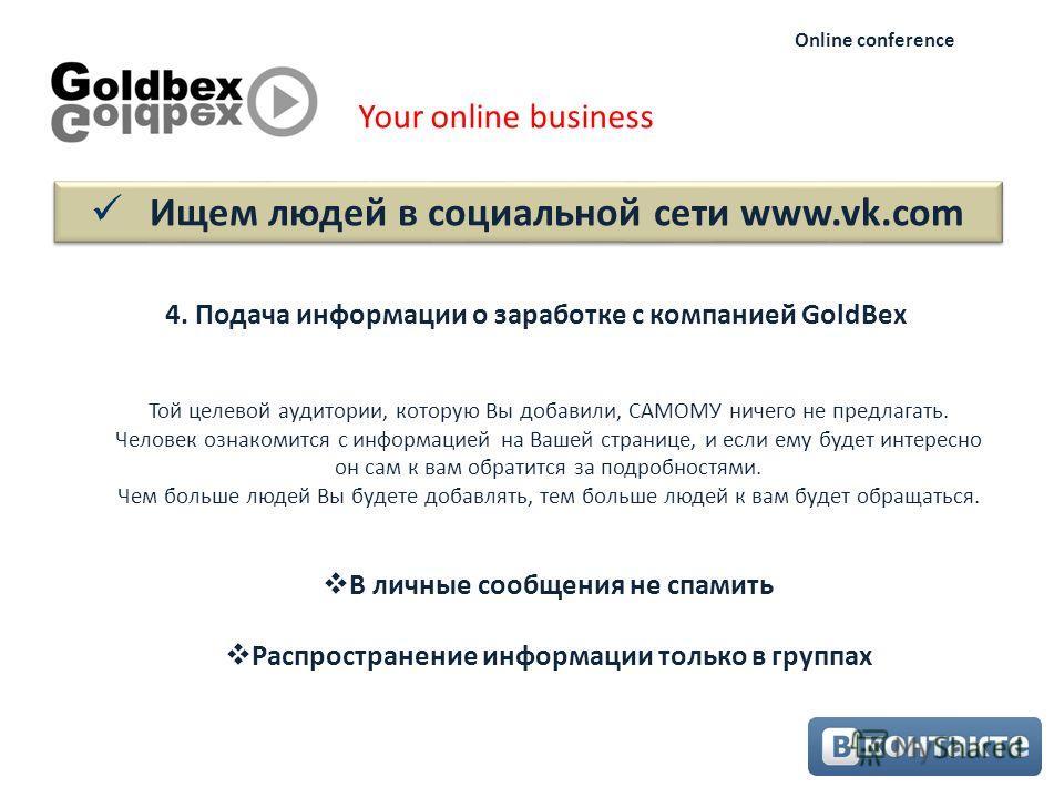 Ищем людей в социальной сети www.vk.com Your online business Online conference 4. Подача информации о заработке с компанией GoldBex Той целевой аудитории, которую Вы добавили, САМОМУ ничего не предлагать. Человек ознакомится с информацией на Вашей ст