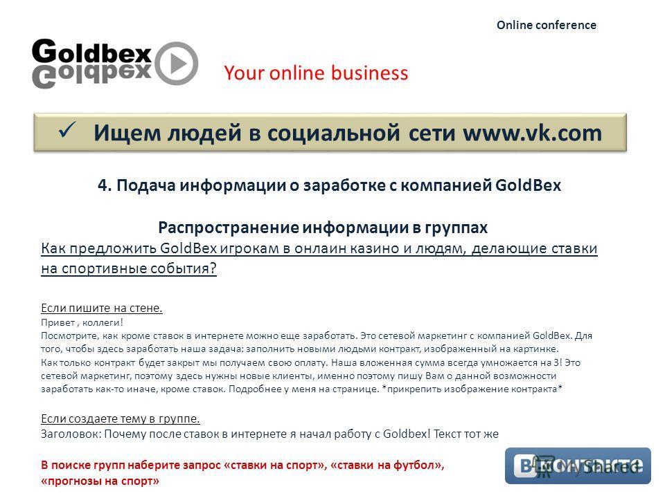 Ищем людей в социальной сети www.vk.com Your online business Online conference 4. Подача информации о заработке с компанией GoldBex Как предложить GoldBex игрокам в онлаин казино и людям, делающие ставки на спортивные события? Если пишите на стене. П