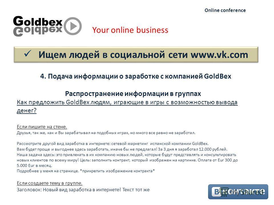 Ищем людей в социальной сети www.vk.com Your online business Online conference 4. Подача информации о заработке с компанией GoldBex Как предложить GoldBex людям, играющие в игры с возможностью вывода денег? Если пишите на стене. Друзья, так же, как и