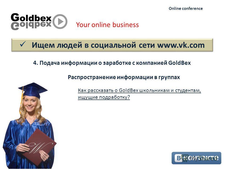 Ищем людей в социальной сети www.vk.com Your online business Online conference 4. Подача информации о заработке с компанией GoldBex Как рассказать о GoldBex школьникам и студентам, ищущие подработку? Распространение информации в группах