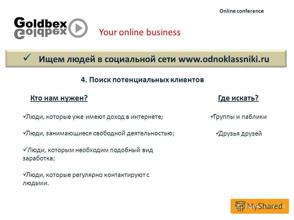 Your online business Online conference 4. Поиск потенциальных клиентов Кто нам нужен?Где искать? Группы и паблики Друзья друзей Люди, которые уже имеют доход в интернете; Люди, занимающиеся свободной деятельностью; Люди, которым необходим подобный ви