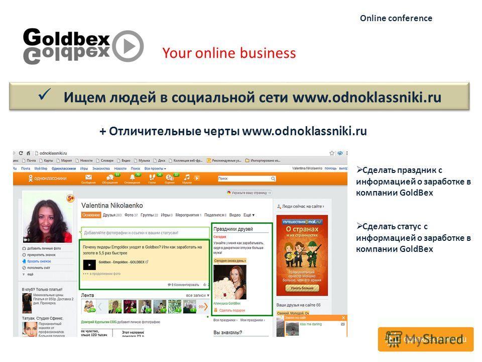 Your online business Online conference + Отличительные черты www.odnoklassniki.ru Ищем людей в социальной сети www.odnoklassniki.ru Сделать праздник с информацией о заработке в компании GoldBex Сделать статус с информацией о заработке в компании Gold
