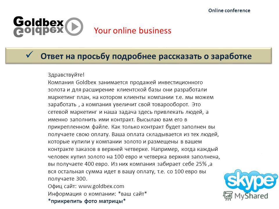 Your online business Online conference Здравствуйте! Компания Goldbex занимается продажей инвестиционного золота и для расширение клиентской базы они разработали маркетинг план, на котором клиенты компании т.е. мы можем заработать, а компания увеличи