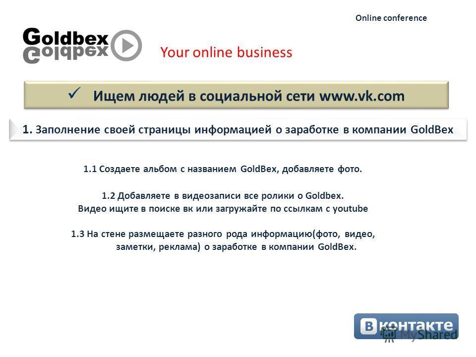 Ищем людей в социальной сети www.vk.com Your online business Online conference 1.1 Создаете альбом с названием GoldBex, добавляете фото. 1.2 Добавляете в видеозаписи все ролики о Goldbex. Видео ищите в поиске вк или загружайте по ссылкам с youtube 1.