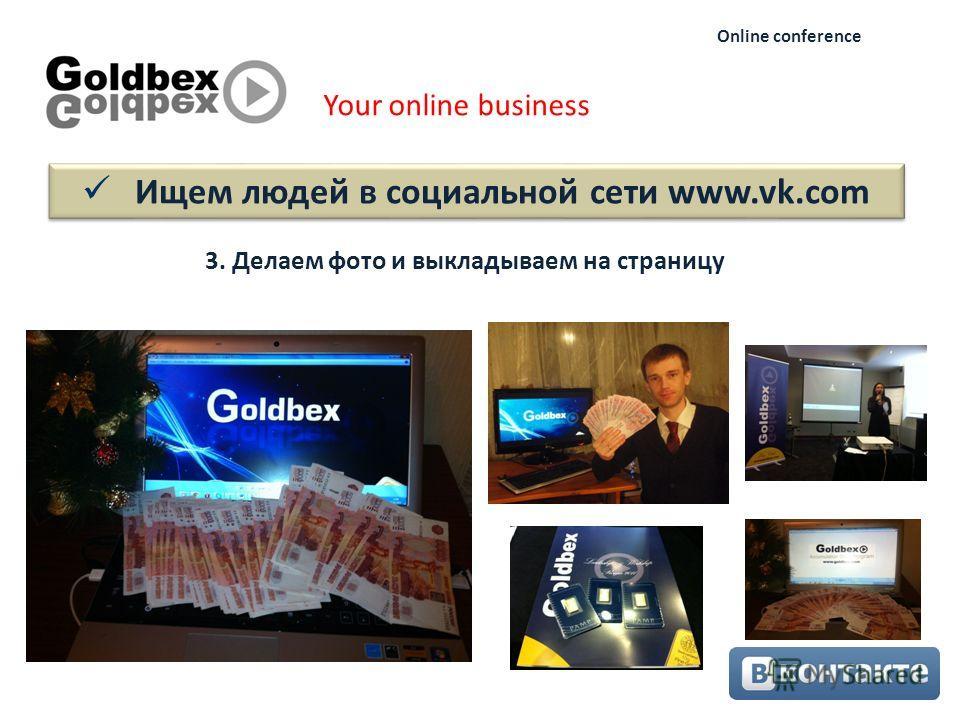 Ищем людей в социальной сети www.vk.com Your online business Online conference 3. Делаем фото и выкладываем на страницу