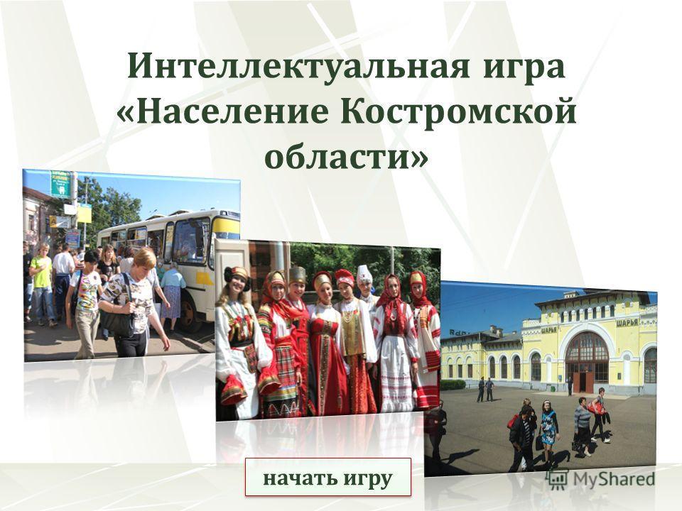 начать игру Интеллектуальная игра «Население Костромской области»