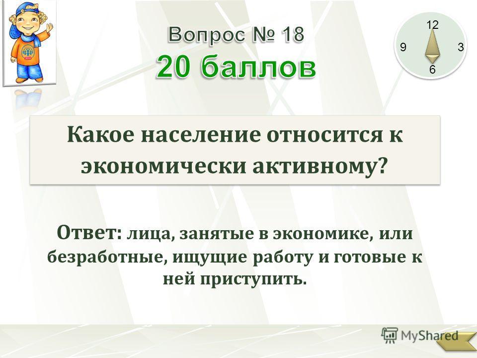 12 9 3 6 Какое население относится к экономически активному? Ответ: лица, занятые в экономике, или безработные, ищущие работу и готовые к ней приступить.