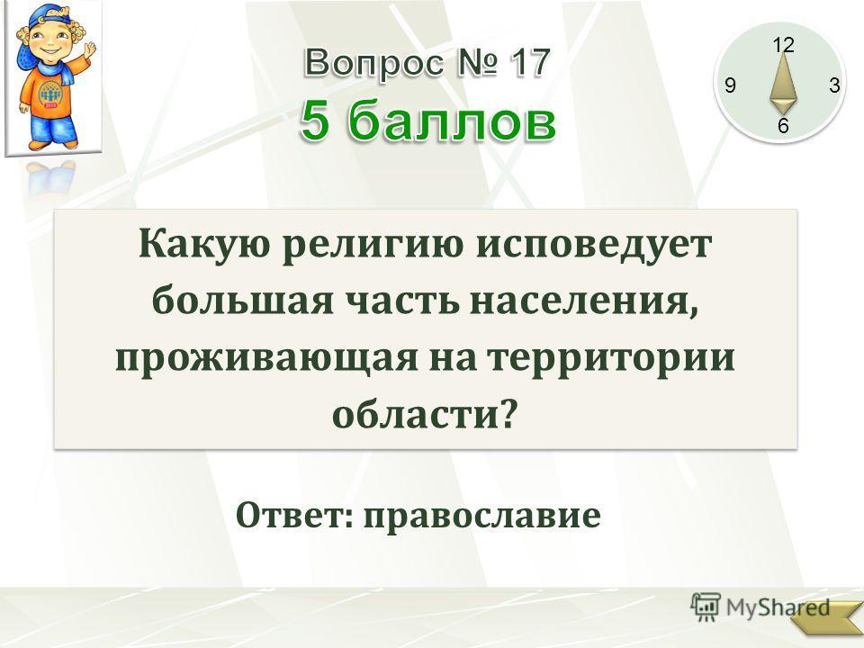 12 9 3 6 Какую религию исповедует большая часть населения, проживающая на территории области? Ответ: православие