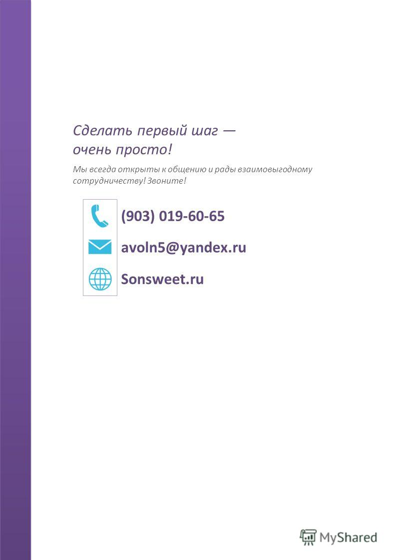 Сделать первый шаг очень просто! Мы всегда открыты к общению и рады взаимовыгодному сотрудничеству! Звоните! (903) 019-60-65 avoln5@yandex.ru Sonsweet.ru