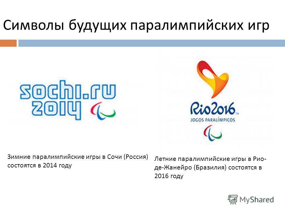 Символы будущих паралимпийских игр Зимние паралимпийские игры в Сочи ( Россия ) состоятся в 2014 году Летние паралимпийские игры в Рио - де - Жанейро ( Бразилия ) состоятся в 2016 году