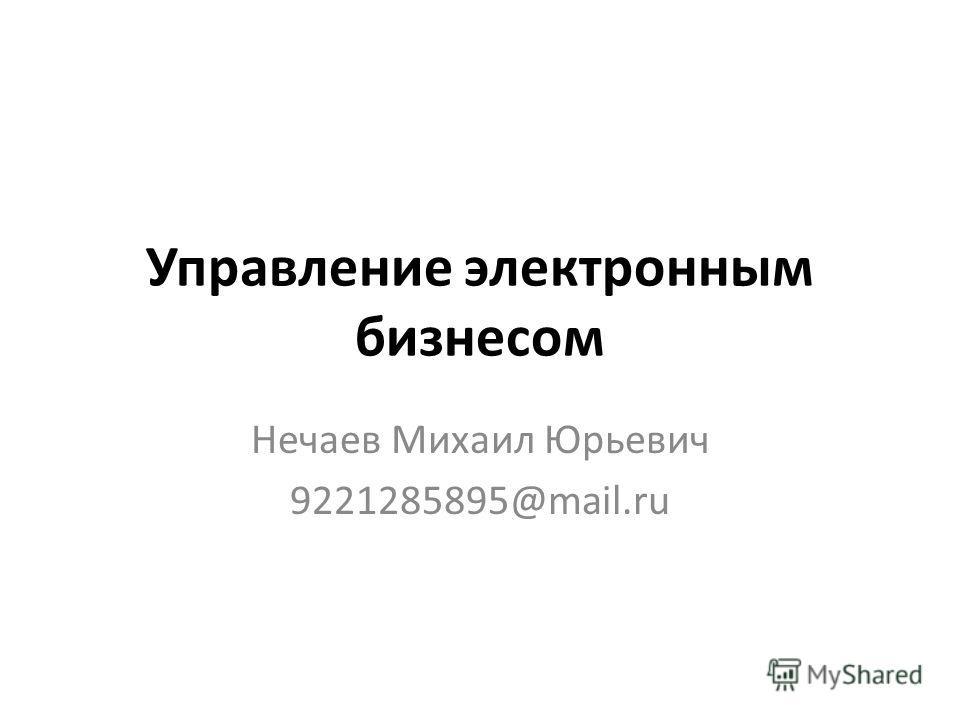 Управление электронным бизнесом Нечаев Михаил Юрьевич 9221285895@mail.ru