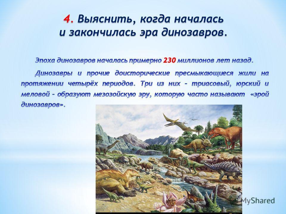 4. Выяснить, когда началась и закончилась эра динозавров.