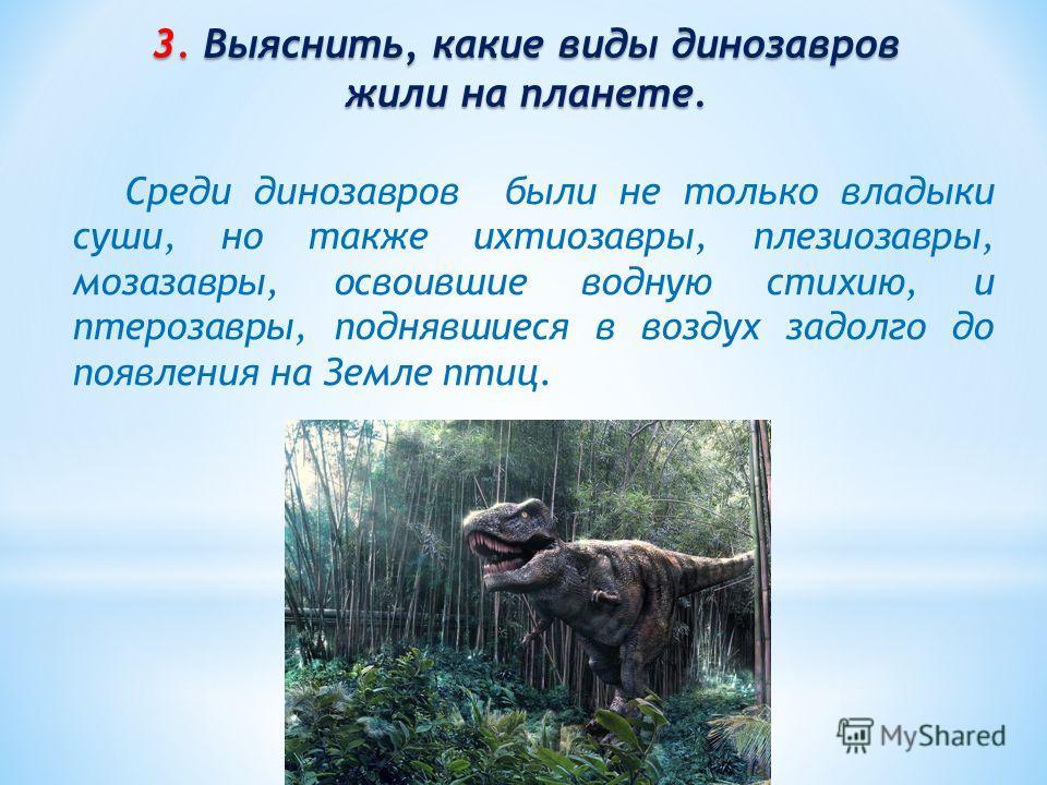 3. Выяснить, какие виды динозавров жили на планете. Среди динозавров были не только владыки суши, но также ихтиозавры, плезиозавры, мозазавры, освоившие водную стихию, и птерозавры, поднявшиеся в воздух задолго до появления на Земле птиц.