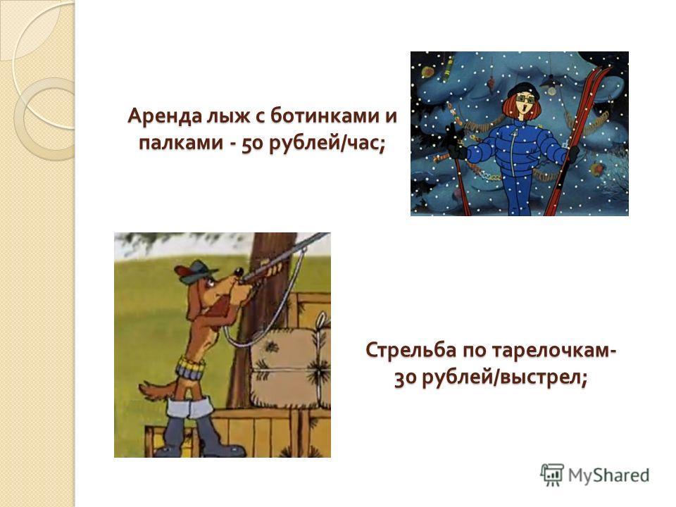 Аренда лыж с ботинками и палками - 50 рублей / час ; Стрельба по тарелочкам - 30 рублей / выстрел ;