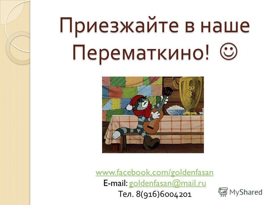 Приезжайте в наше Перематкино ! Приезжайте в наше Перематкино ! www.facebook.com/goldenfasan E-mail: goldenfasan@mail.rugoldenfasan@mail.ru Тел. 8(916)6004201