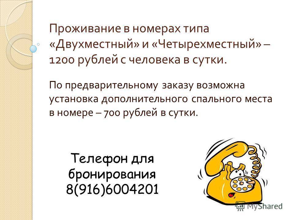Проживание в номерах типа « Двухместный » и « Четырехместный » – 1200 рублей с человека в сутки. По предварительному заказу возможна установка дополнительного спального места в номере – 700 рублей в сутки. Телефон для бронирования 8(916)6004201