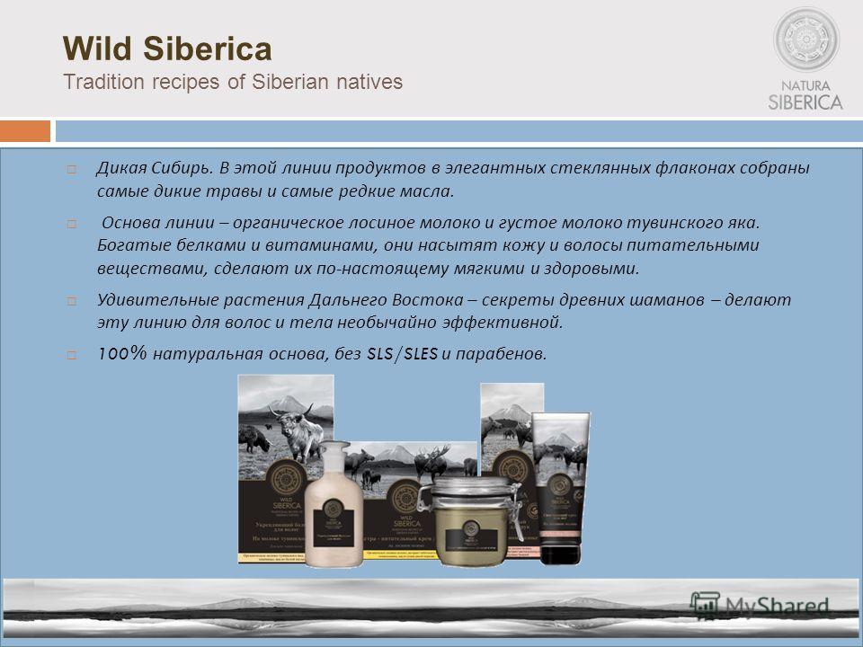 Wild Siberica Tradition recipes of Siberian natives Дикая Сибирь. В этой линии продуктов в элегантных стеклянных флаконах собраны самые дикие травы и самые редкие масла. Основа линии – органическое лосиное молоко и густое молоко тувинского яка. Богат
