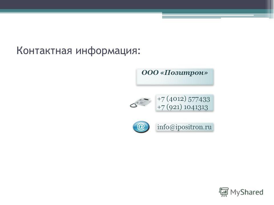 Контактная информация: ООО «Позитрон» ООО «Позитрон» +7 (4012) 577433 +7 (921) 1041313 info@ipositron.ru