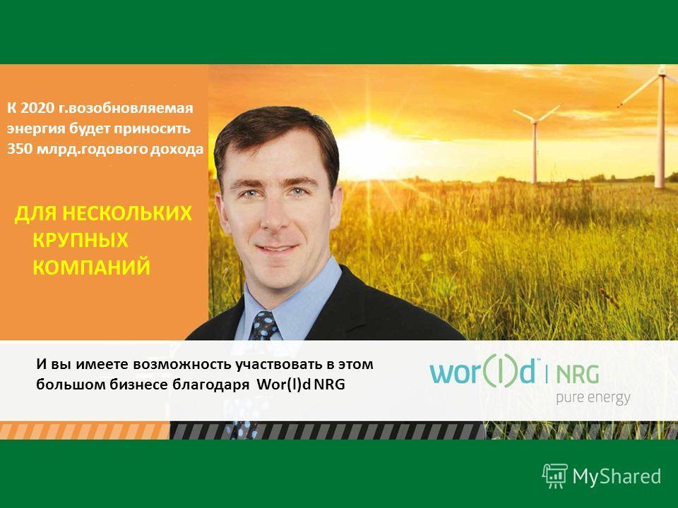 К 2020 г.возобновляемая энергия будет приносить 350 млрд.годового дохода ДЛЯ НЕСКОЛЬКИХ КРУПНЫХ КОМПАНИЙ И вы имеете возможность участвовать в этом большом бизнесе благодаря Wor(l)d NRG