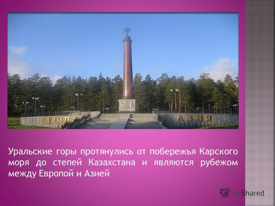 Уральские горы протянулись от побережья Карского моря до степей Казахстана и являются рубежом между Европой и Азией.