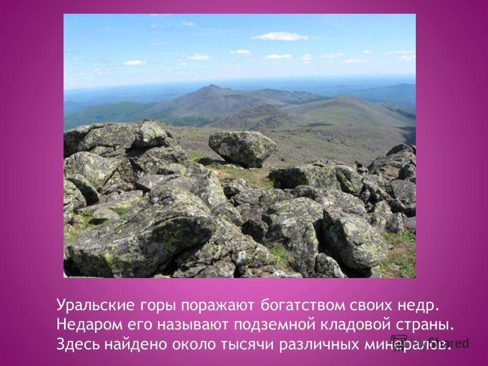 Уральские горы поражают богатством своих недр. Недаром его называют подземной кладовой страны. Здесь найдено около тысячи различных минералов.