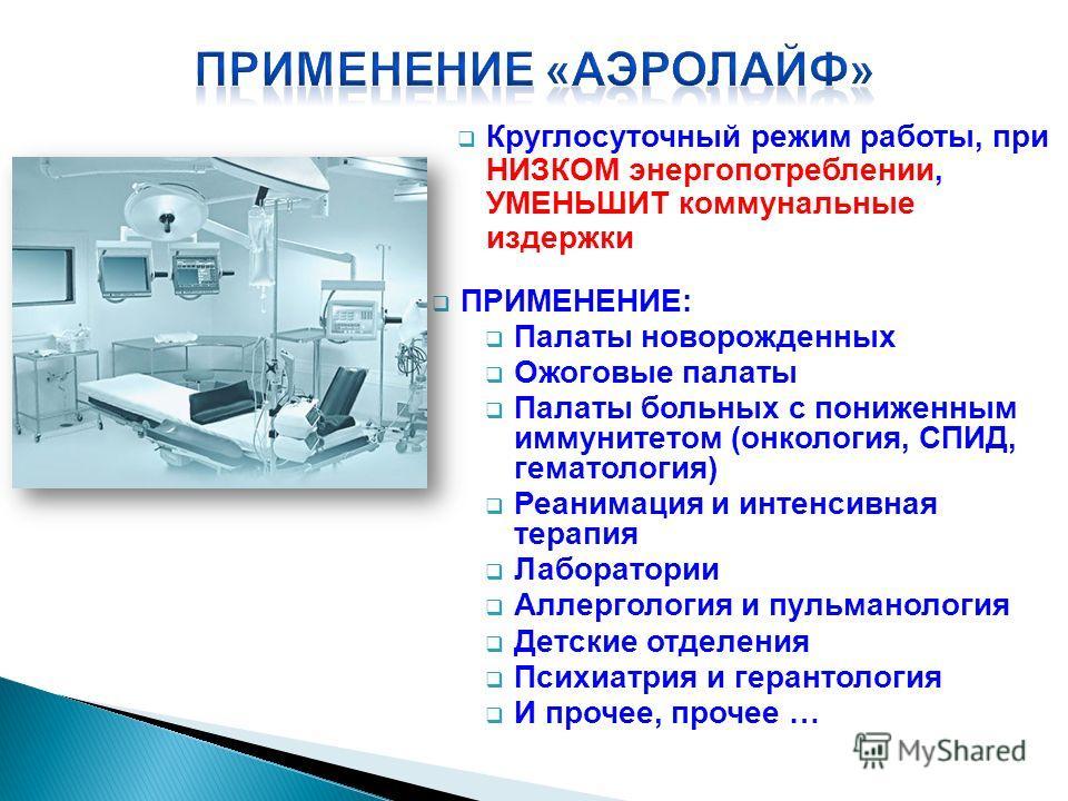 Круглосуточный режим работы, при НИЗКОМ энергопотреблении, УМЕНЬШИТ коммунальные издержки ПРИМЕНЕНИЕ: Палаты новорожденных Ожоговые палаты Палаты больных с пониженным иммунитетом (онкология, СПИД, гематология) Реанимация и интенсивная терапия Лаборат