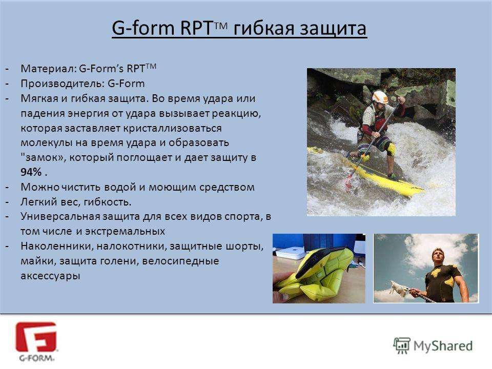 G-form RPT TM гибкая защита -Материал: G-Forms RPT TM -Производитель: G-Form -Мягкая и гибкая защита. Во время удара или падения энергия от удара вызывает реакцию, которая заставляет кристаллизоваться молекулы на время удара и образовать
