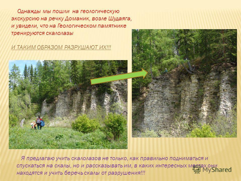 Однажды мы пошли на геологическую экскурсию на речку Доманик, возле Шудаяга, и увидели, что на Геологическом памятнике тренируются скалолазы И ТАКИМ ОБРАЗОМ РАЗРУШАЮТ ИХ!!! Я предлагаю учить скалолазов не только, как правильно подниматься и спускатьс