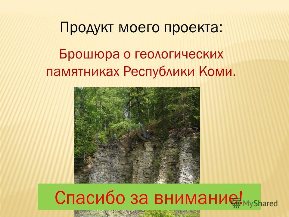 Продукт моего проекта: Брошюра о геологических памятниках Республики Коми. Спасибо за внимание!